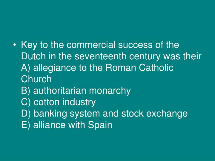 Key to the commercial success of the Dutch in the seventeenth century was their
