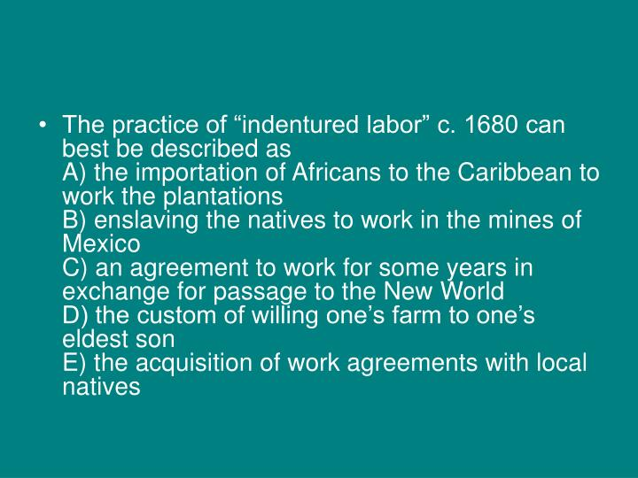 "The practice of ""indentured labor"" c. 1680 can best be described as"