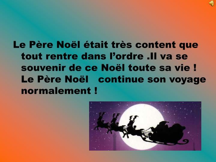 Le Père Noël était très content que tout rentre dans l'ordre .Il va se souvenir de ce Noël toute sa vie ! Le Père Noël   continue son voyage normalement !