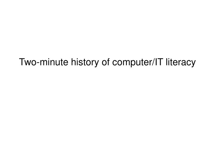 Two minute history of computer it literacy
