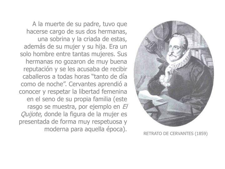 """A la muerte de su padre, tuvo que hacerse cargo de sus dos hermanas, una sobrina y la criada de estas, además de su mujer y su hija. Era un solo hombre entre tantas mujeres. Sus hermanas no gozaron de muy buena reputación y se les acusaba de recibir caballeros a todas horas """"tanto de día como de noche"""". Cervantes aprendió a conocer y respetar la libertad femenina en el seno de su propia familia (este rasgo se muestra, por ejemplo en"""