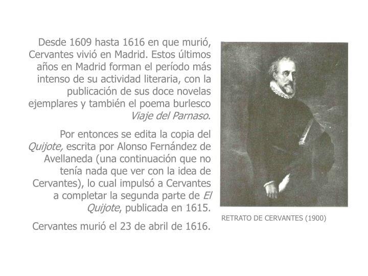 Desde 1609 hasta 1616 en que murió, Cervantes vivió en Madrid. Estos últimos años en Madrid forman el período más intenso de su actividad literaria, con la publicación de sus doce novelas ejemplares y también el poema burlesco