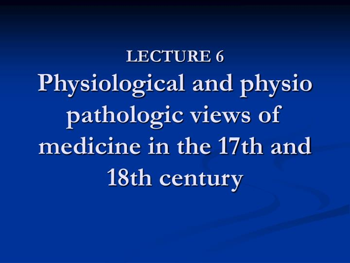 lecture 6 physiological and physio pathologic views of medicine in the 17th and 18th century n.