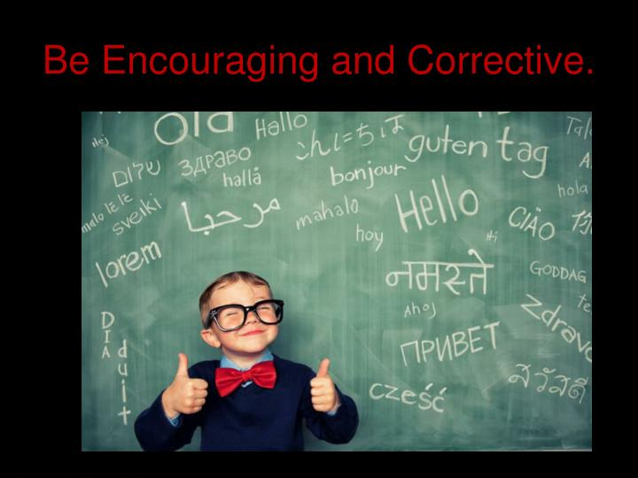 Be Encouraging and Corrective.