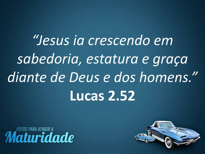 """""""Jesus ia crescendo em sabedoria, estatura e graça diante de Deus e dos homens."""""""
