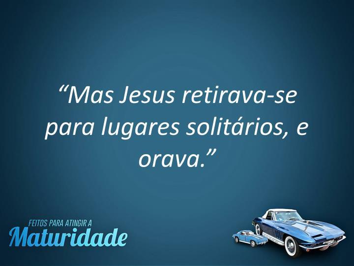 """""""Mas Jesus retirava-se para lugares solitários, e orava."""""""