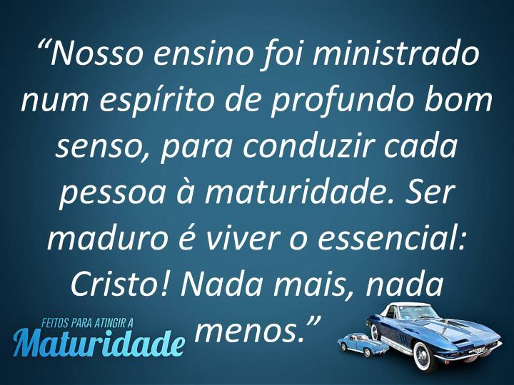 """""""Nosso ensino foi ministrado num espírito de profundo bom senso, para conduzir cada pessoa à maturidade. Ser maduro é viver o essencial: Cristo! Nada mais, nada menos."""""""