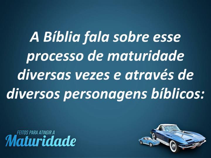 A Bíblia fala sobre esse processo de maturidade diversas vezes e através de diversos personagens bíblicos: