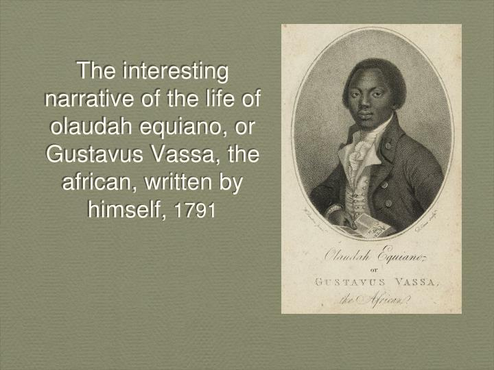 the interesting narrative of the life of olaudah equiano as an effective anti slavery text His autobiography, the interesting narrative of the life of olaudah equiano, or gustavus vassa, the african, was first published in london in 1789 and went through nine editions in the next five years it contributed significantly to turning british public opinion against the slave trade.