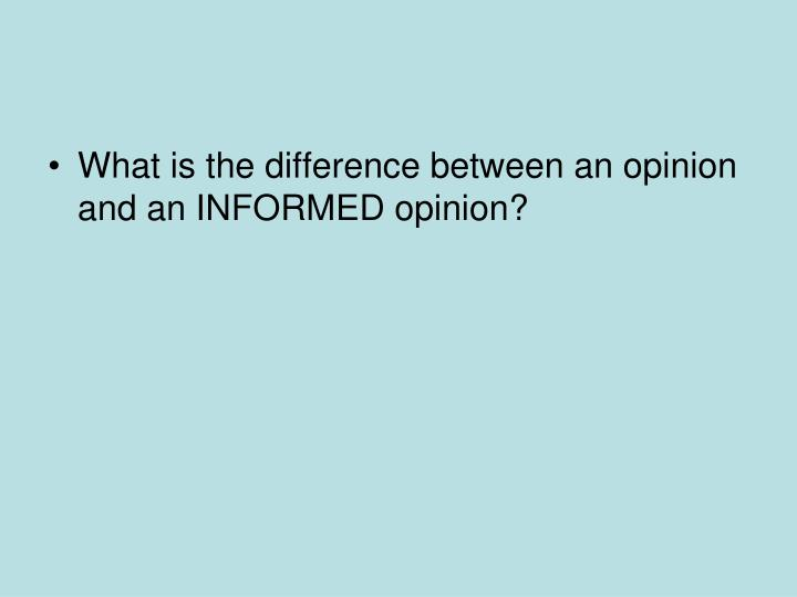 What is the difference between an opinion and an INFORMED opinion?