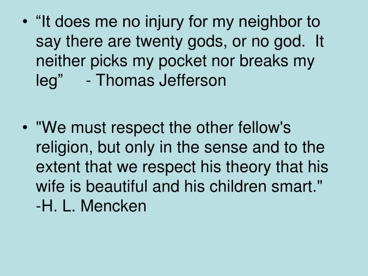 """""""It does me no injury for my neighbor to say there are twenty gods, or no god.  It neither picks my pocket nor breaks my leg""""     - Thomas Jefferson"""