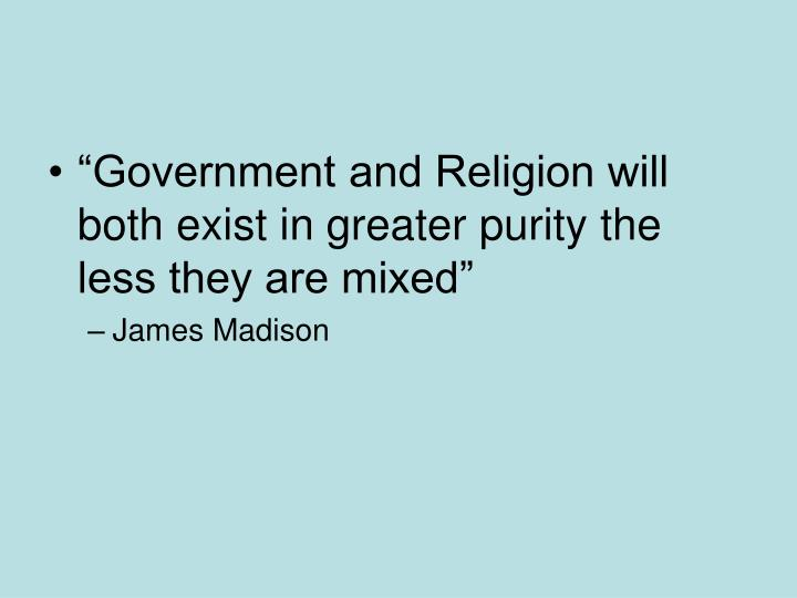 """""""Government and Religion will both exist in greater purity the less they are mixed"""""""
