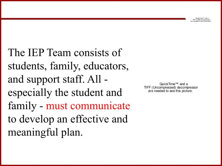 The IEP Team consists of students, family, educators, and support staff. All -especially the student and family -