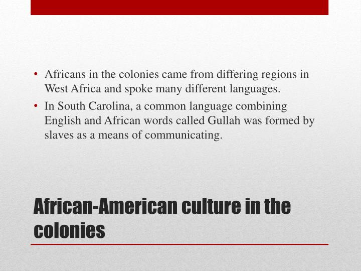 Africans in the colonies came from differing regions in West Africa and spoke many different languages.