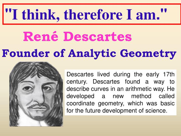 an analysis of the only truth existing by rene descartes Rene descartes french philosopher, (1596-1650), dubbed the father of western philosophy, refused to accept the authority from former philosophers, rejected the splitting of substance into matter and form, and rejected any appeal to final ends, when explaining natural phenomena.