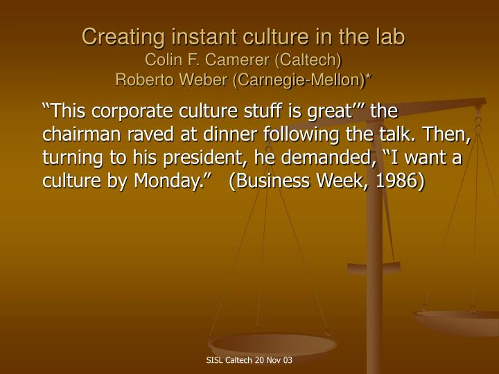 Creating instant culture in the lab colin f camerer caltech roberto weber carnegie mellon1