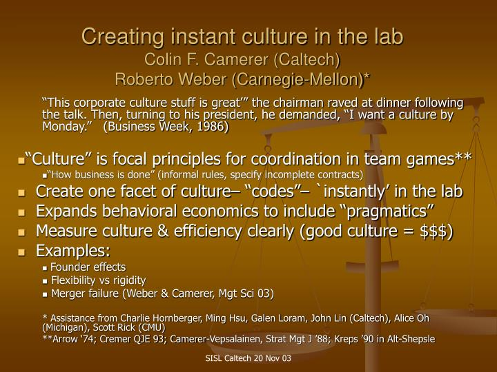Creating instant culture in the lab colin f camerer caltech roberto weber carnegie mellon2