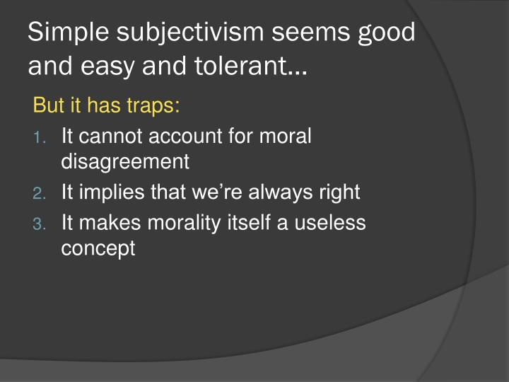 Simple subjectivism seems good and easy and tolerant...