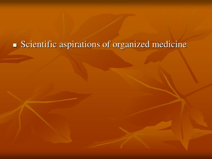Scientific aspirations of organized medicine