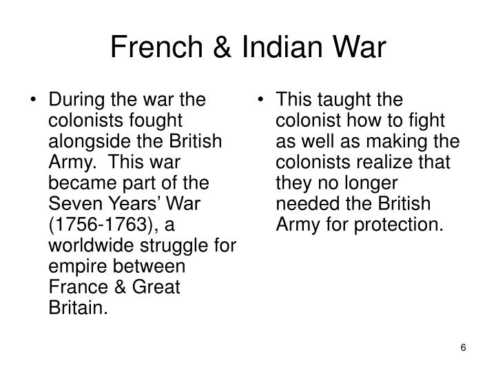 During the war the colonists fought alongside the British Army.  This war became part of the Seven Years' War (1756-1763), a worldwide struggle for empire between France & Great Britain.