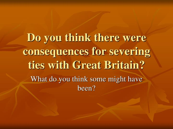Do you think there were consequences for severing ties with Great Britain?