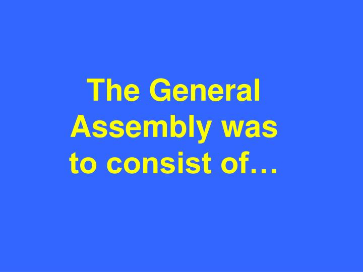 The General Assembly was to consist of…