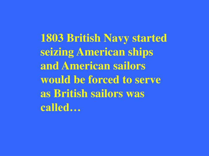 1803 British Navy started seizing American ships and American sailors would be forced to serve as British sailors was called…
