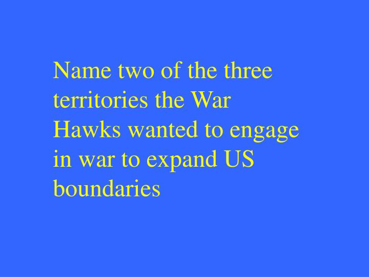 Name two of the three territories the War Hawks wanted to engage in war to expand US boundaries