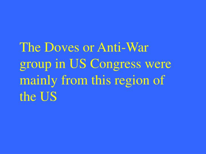 The Doves or Anti-War group in US Congress were mainly from this region of the US