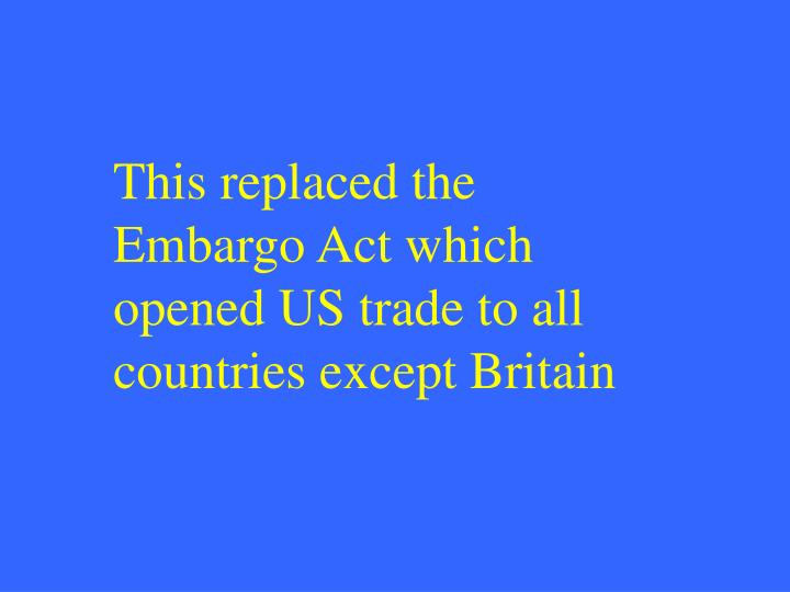 This replaced the Embargo Act which opened US trade to all countries except Britain