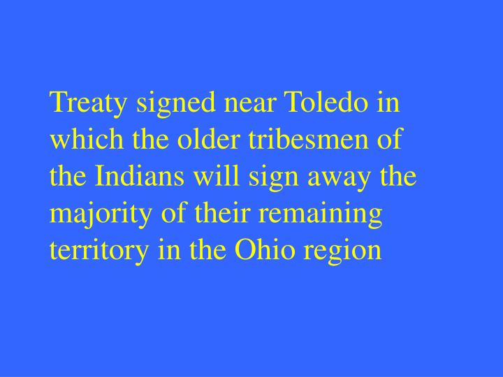 Treaty signed near Toledo in which the older tribesmen of the Indians will sign away the majority of their remaining territory in the Ohio region