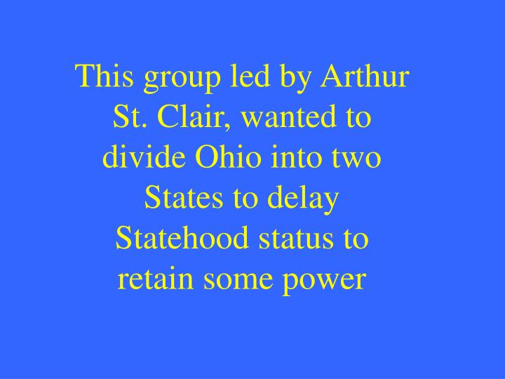 This group led by Arthur St. Clair, wanted to divide Ohio into two States to delay Statehood status to retain some power
