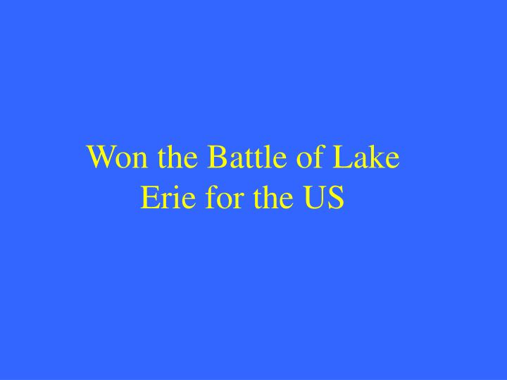 Won the Battle of Lake Erie for the US