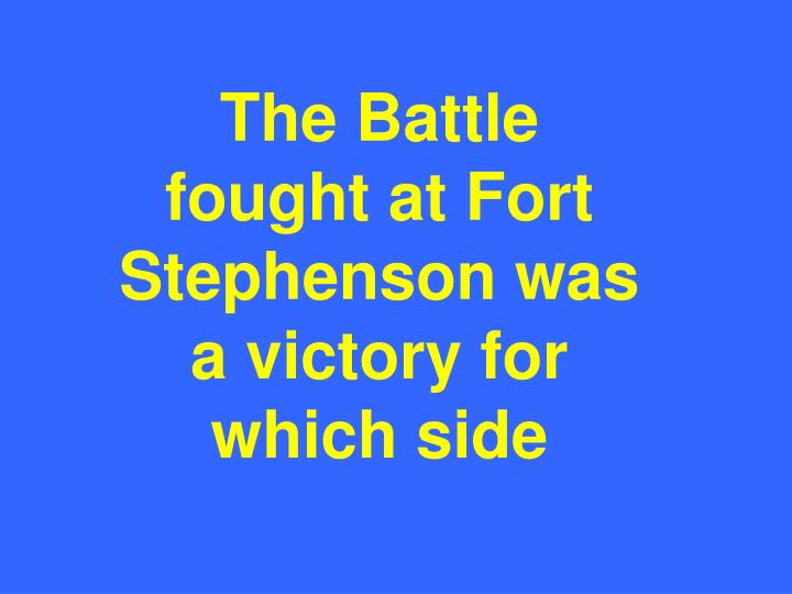 The Battle fought at Fort Stephenson was a victory for which side