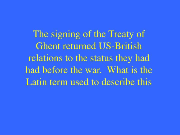 The signing of the Treaty of Ghent returned US-British relations to the status they had had before the war.  What is the Latin term used to describe this