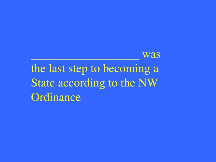 was the last step to becoming a State according to the NW Ordinance