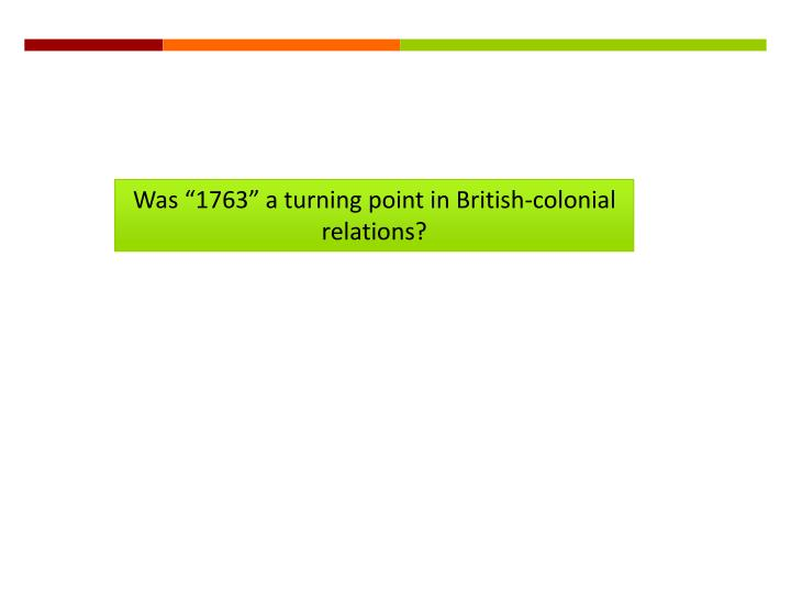 """Was """"1763"""" a turning point in British-colonial relations?"""