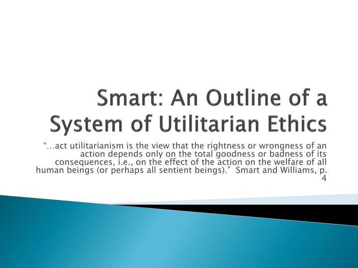 argumentative text based on jjc smart�s outline of a system of utilitarian ethics Utilitarianism is a particularly comprehensive and simple ethical theory its central principle - its only principle - is that the right action to perform is the one which creates most happiness.