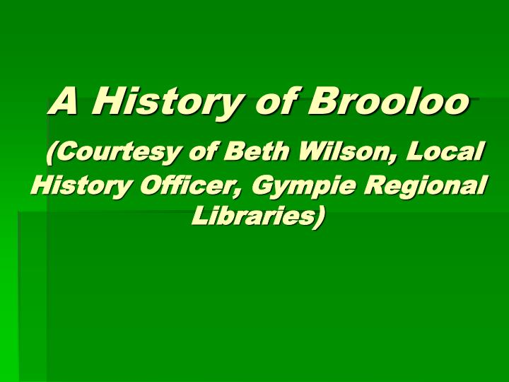 a history of brooloo courtesy of beth wilson local history officer gympie regional libraries n.