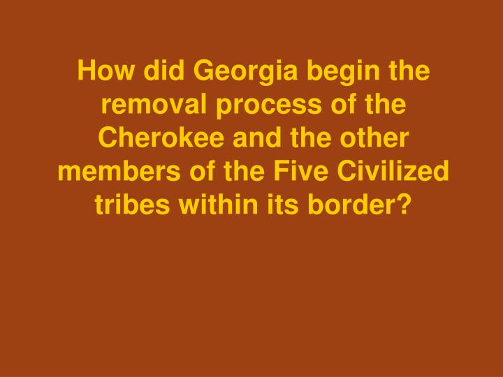 How did Georgia begin the removal process of the Cherokee and the other members of the Five Civilized tribes within its border?