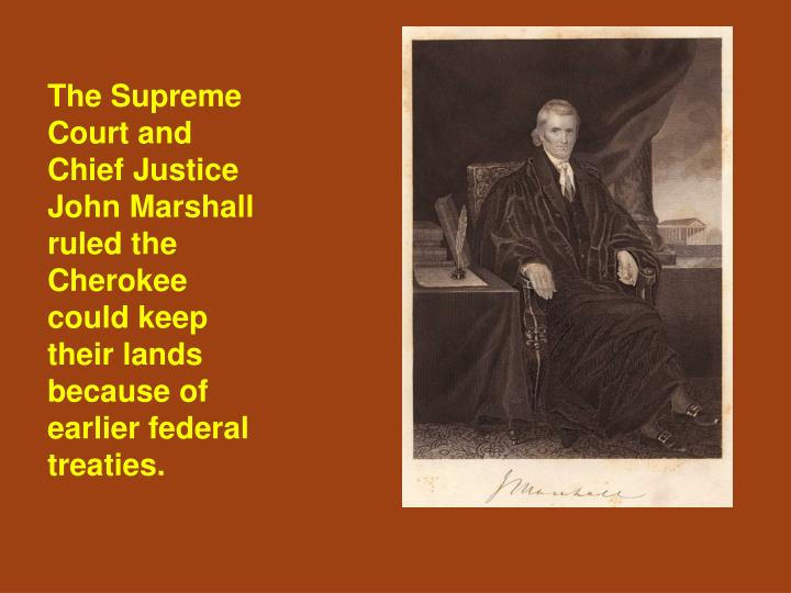 The Supreme Court and Chief Justice John Marshall ruled the Cherokee could keep their lands because of earlier federal treaties.