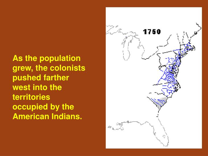 As the population grew, the colonists pushed farther west into the territories occupied by the Ameri...