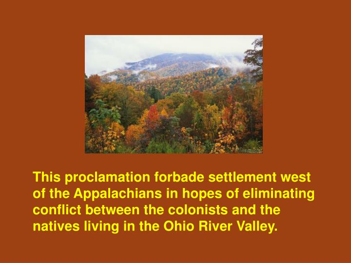 This proclamation forbade settlement west of the Appalachians in hopes of eliminating conflict between the colonists and the natives living in the Ohio River Valley.