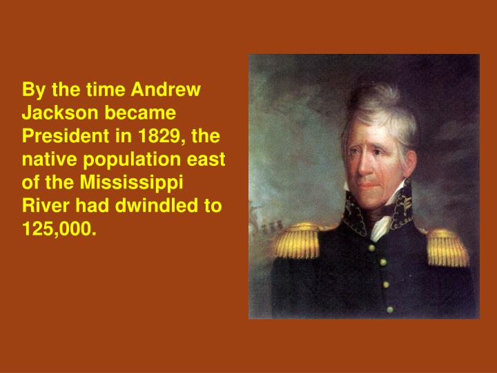 By the time Andrew Jackson became President in 1829, the native population east of the Mississippi River had dwindled to 125,000.