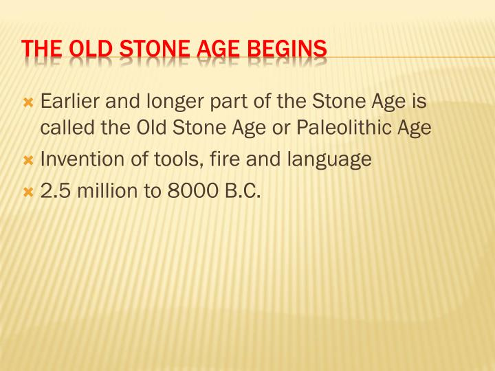 Earlier and longer part of the Stone Age is called the Old Stone Age or Paleolithic Age