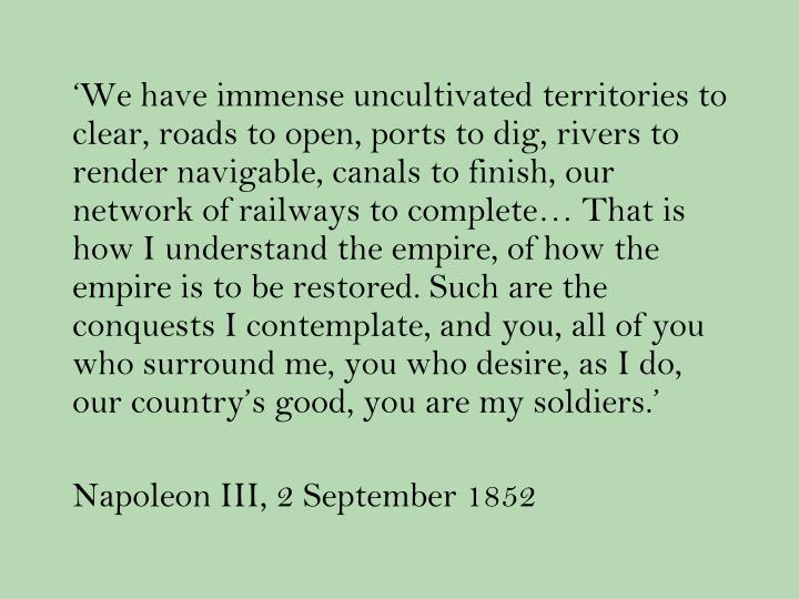 'We have immense uncultivated territories to clear, roads to open, ports to dig, rivers to render navigable, canals to finish, our network of railways to complete… That is how I understand the empire, of how the empire is to be restored. Such are the conquests I contemplate, and you, all of you who surround me, you who desire, as I do, our country's good, you are my soldiers.'