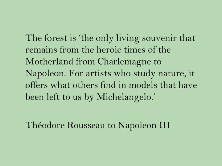 The forest is 'the only living souvenir that remains from the heroic times of the Motherland from Charlemagne to Napoleon. For artists who study nature, it offers what others find in models that have been left to us by Michelangelo.'