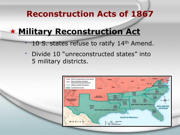 the critical passing of the reconstruction act of 1867 The reconstruction acts, or military reconstruction acts, (march 2, 1867, 14 stat the events leading up to the reconstruction act with its series of laws and statutes following the assassination of president lincoln in april 1865, vice president andrew johnson, a southern democrat, assumed.