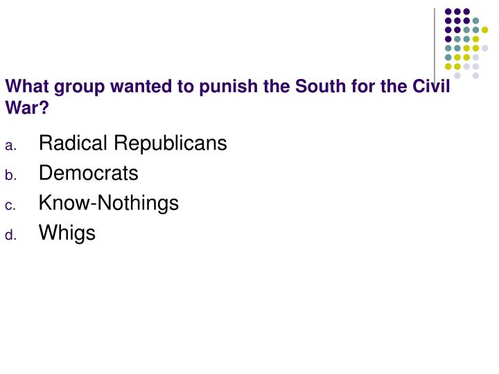 What group wanted to punish the South for the Civil War?