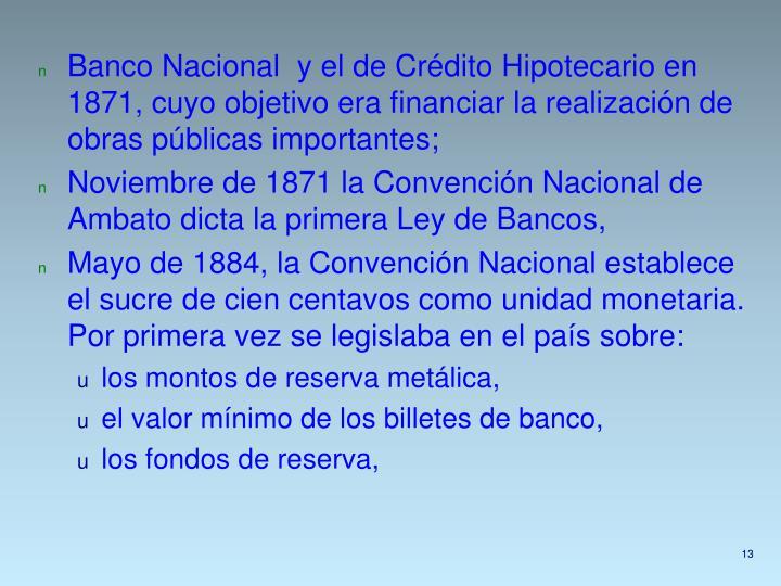 Banco Nacional  y el de Crédito Hipotecario en 1871, cuyo objetivo era financiar la realización de obras públicas importantes;